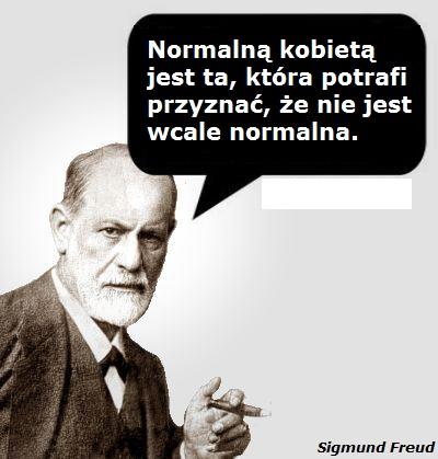 Normalną i zdrową psychicznie kobietą jest ta która potrafi przyznać, że nie jest normalna.